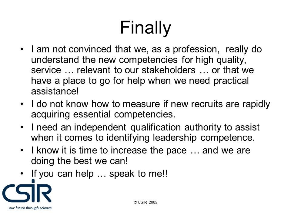 © CSIR 2009 I am not convinced that we, as a profession, really do understand the new competencies for high quality, service … relevant to our stakeholders … or that we have a place to go for help when we need practical assistance.