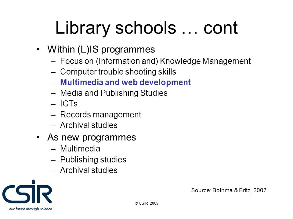 © CSIR 2009 Library schools … cont Within (L)IS programmes –Focus on (Information and) Knowledge Management –Computer trouble shooting skills –Multimedia and web development –Media and Publishing Studies –ICTs –Records management –Archival studies As new programmes –Multimedia –Publishing studies –Archival studies Source: Bothma & Britz, 2007