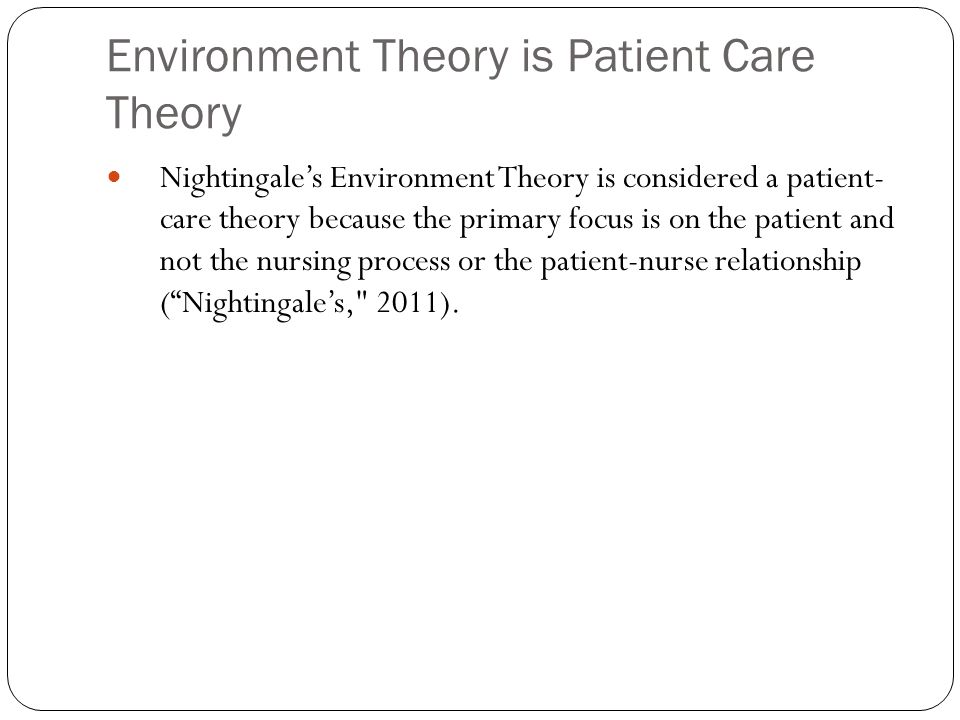 Environment Theory is Patient Care Theory Nightingale's Environment Theory is considered a patient- care theory because the primary focus is on the patient and not the nursing process or the patient-nurse relationship ( Nightingale's, 2011).