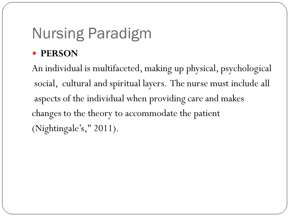 Nursing Paradigm PERSON An individual is multifaceted, making up physical, psychological social, cultural and spiritual layers.