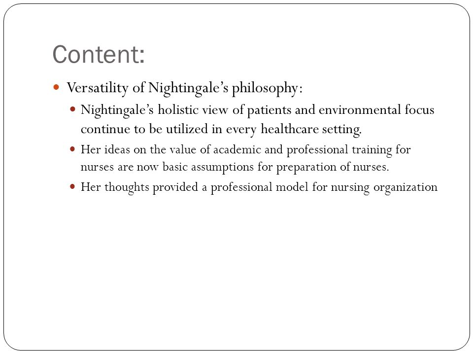 Content: Versatility of Nightingale's philosophy: Nightingale's holistic view of patients and environmental focus continue to be utilized in every healthcare setting.