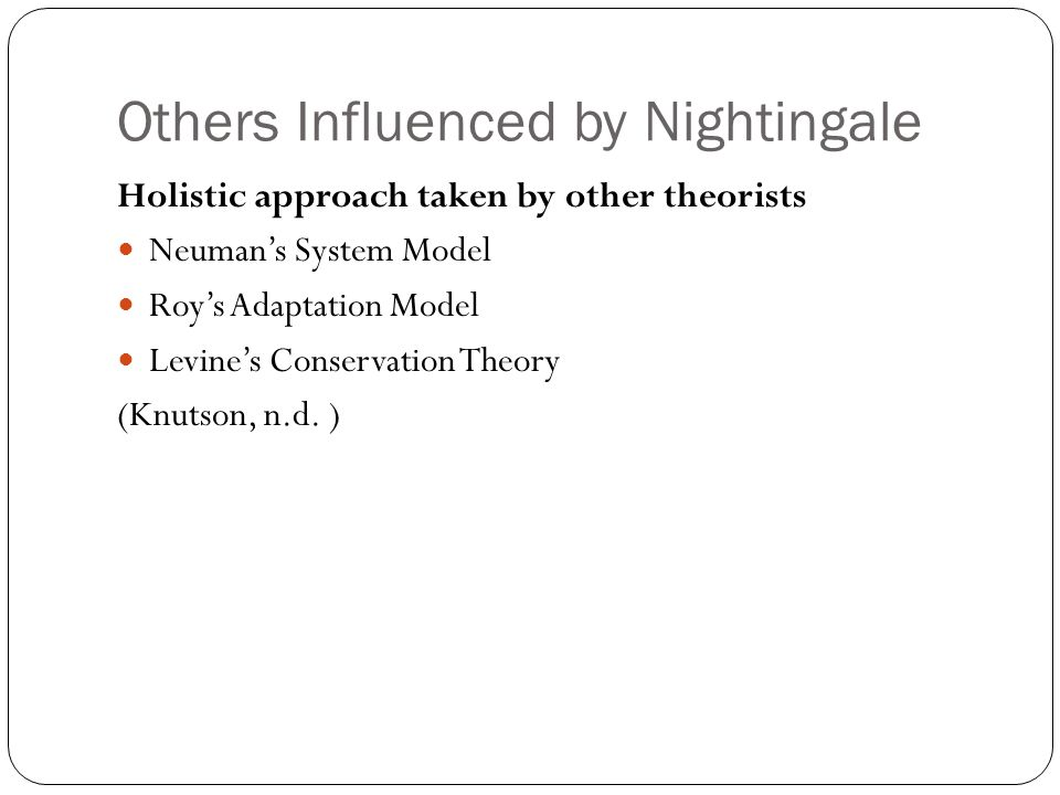 Others Influenced by Nightingale Holistic approach taken by other theorists Neuman's System Model Roy's Adaptation Model Levine's Conservation Theory (Knutson, n.d.