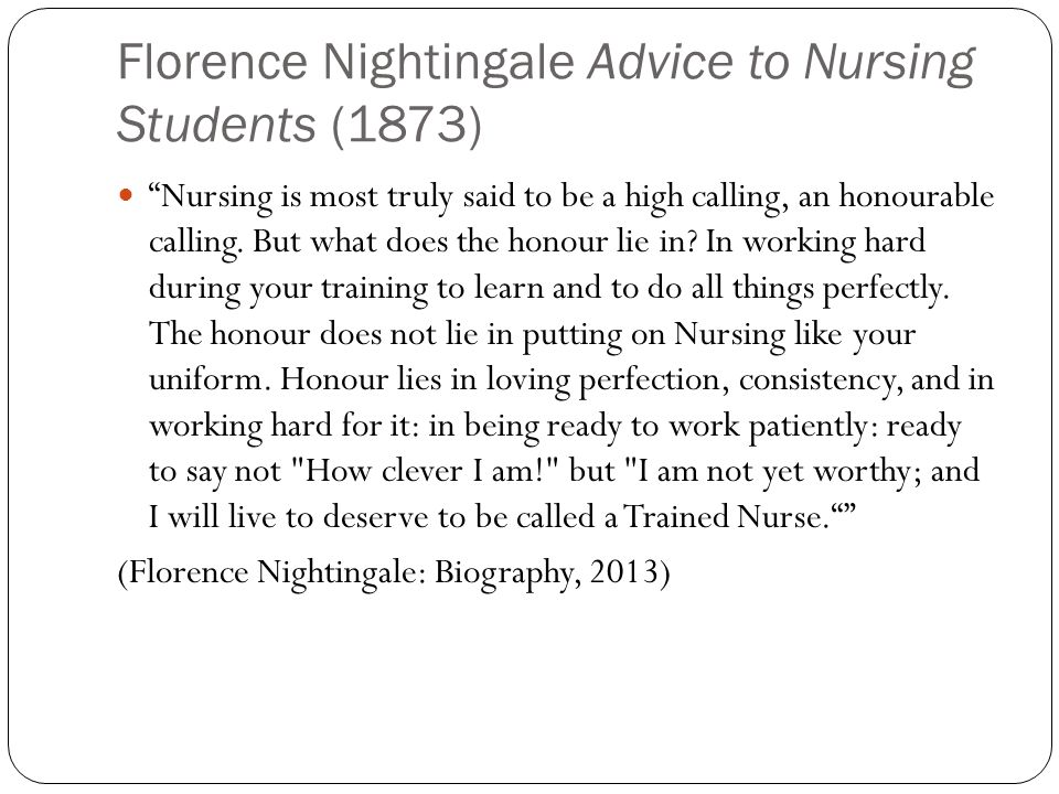 Florence Nightingale Advice to Nursing Students (1873) Nursing is most truly said to be a high calling, an honourable calling.