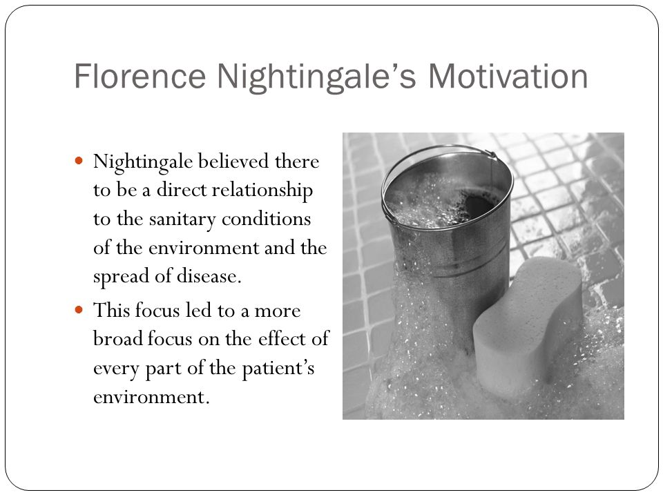 Florence Nightingale's Motivation Nightingale believed there to be a direct relationship to the sanitary conditions of the environment and the spread of disease.