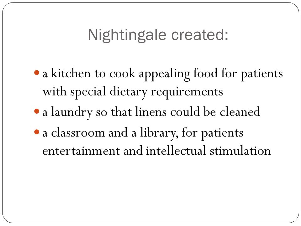 Nightingale created: a kitchen to cook appealing food for patients with special dietary requirements a laundry so that linens could be cleaned a classroom and a library, for patients entertainment and intellectual stimulation