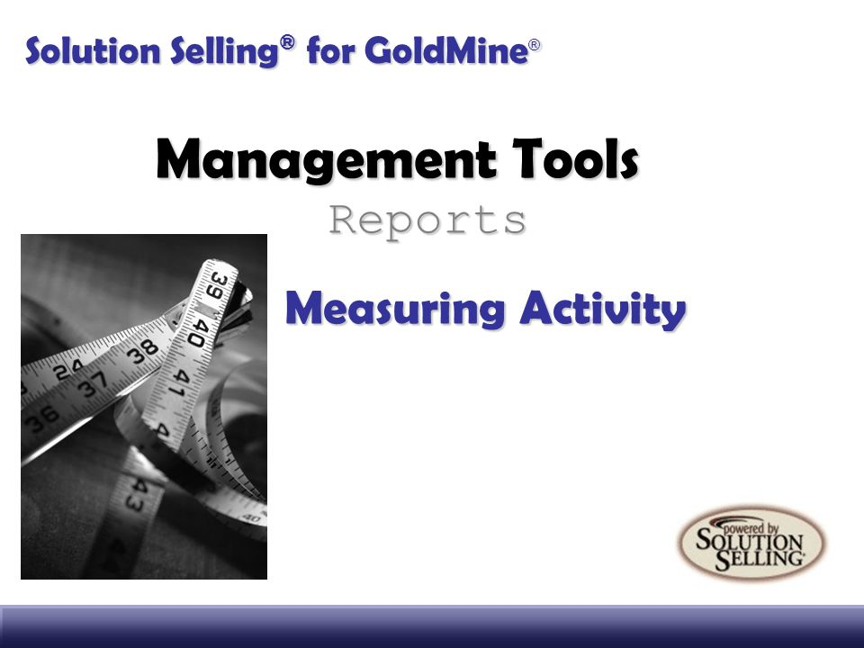 Management Tools Reports Measuring Activity Solution Selling ® for GoldMine ®