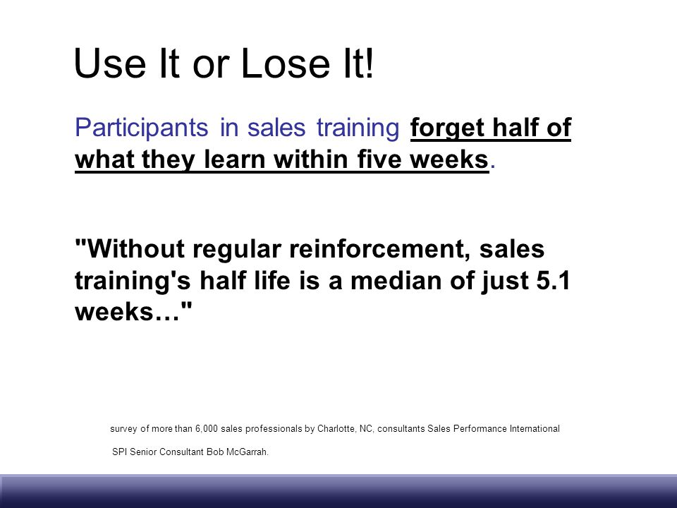 Use It or Lose It! Participants in sales training forget half of what they learn within five weeks.