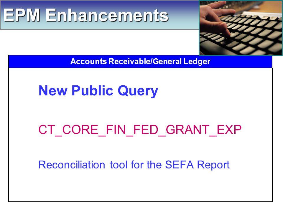 Accounts Receivable/General Ledger New Public Query CT_CORE_FIN_FED_GRANT_EXP Reconciliation tool for the SEFA Report EPM Enhancements