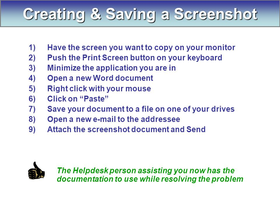 1)Have the screen you want to copy on your monitor 2)Push the Print Screen button on your keyboard 3)Minimize the application you are in 4)Open a new Word document 5)Right click with your mouse 6)Click on Paste 7)Save your document to a file on one of your drives 8)Open a new e-mail to the addressee 9)Attach the screenshot document and Send The Helpdesk person assisting you now has the documentation to use while resolving the problem Creating & Saving a Screenshot