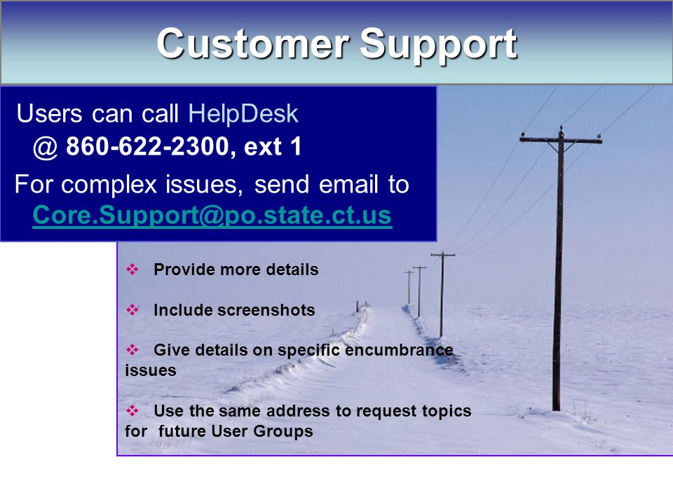 Customer Support Users can call HelpDesk @ 860-622-2300, ext 1 For complex issues, send email to Core.Support@po.state.ct.us Core.Support@po.state.ct.us  Provide more details  Include screenshots  Give details on specific encumbrance issues  Use the same address to request topics for future User Groups