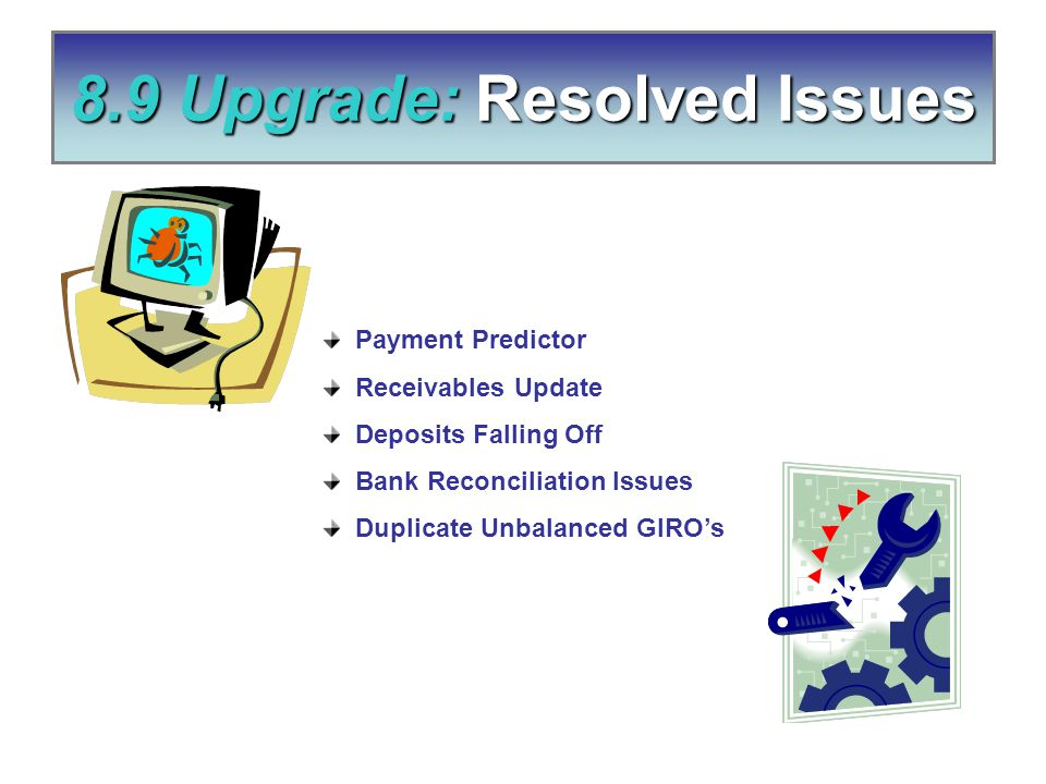 8.9 Upgrade: Resolved Issues Payment Predictor Receivables Update Deposits Falling Off Bank Reconciliation Issues Duplicate Unbalanced GIRO's