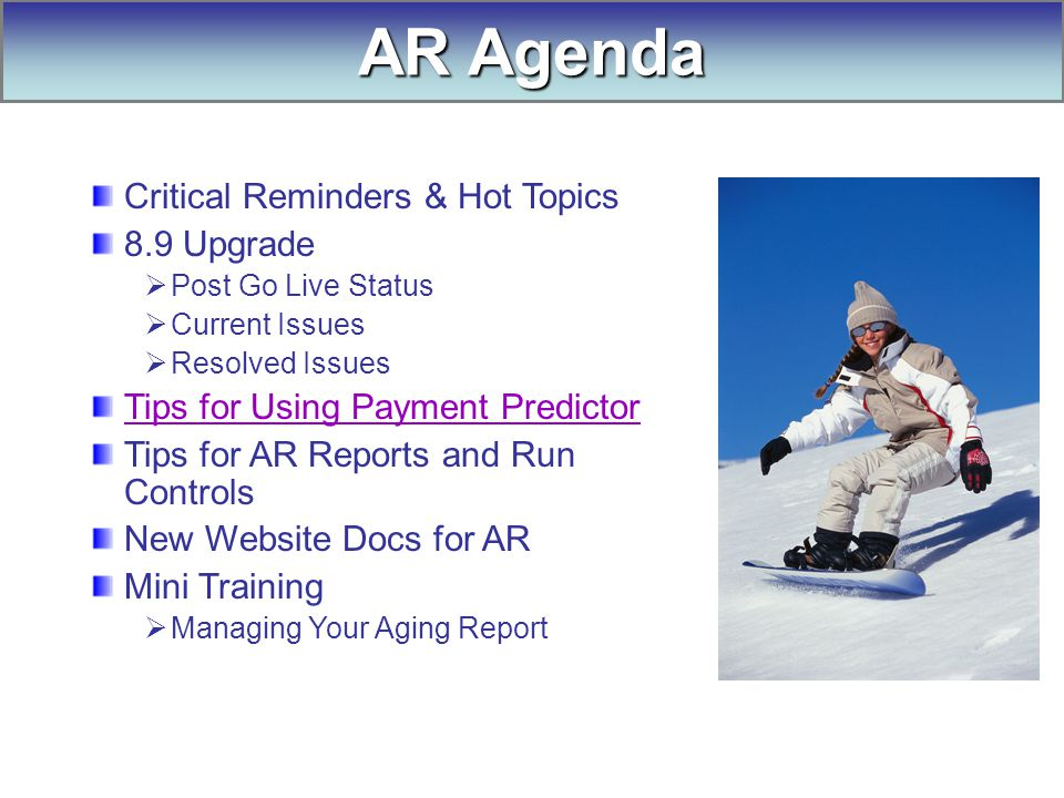 AR Agenda Critical Reminders & Hot Topics 8.9 Upgrade  Post Go Live Status  Current Issues  Resolved Issues Tips for Using Payment Predictor Tips for AR Reports and Run Controls New Website Docs for AR Mini Training  Managing Your Aging Report