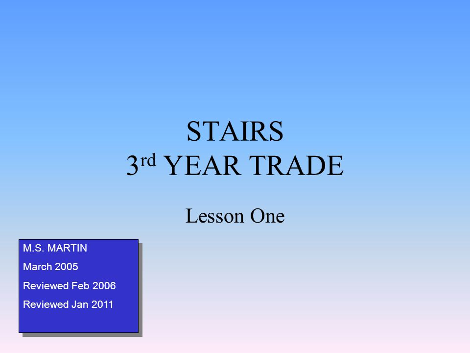 STAIRS 3 rd YEAR TRADE Lesson One M.S. MARTIN March 2005 Reviewed Feb 2006 Reviewed Jan 2011 M.S. MARTIN March 2005 Reviewed Feb 2006 Reviewed Jan 201