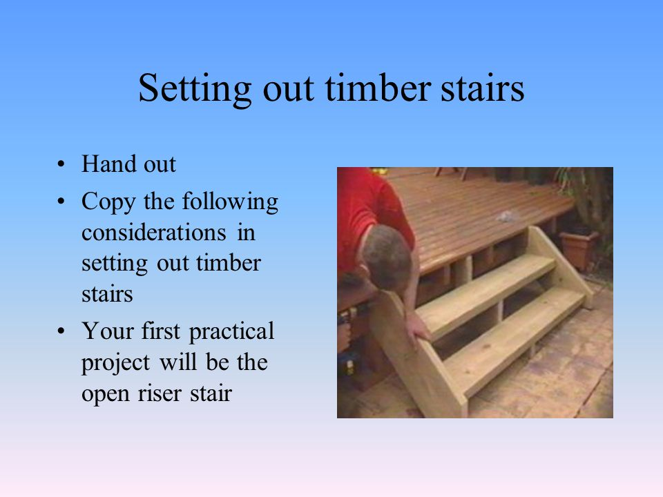 Setting out timber stairs Hand out Copy the following considerations in setting out timber stairs Your first practical project will be the open riser stair
