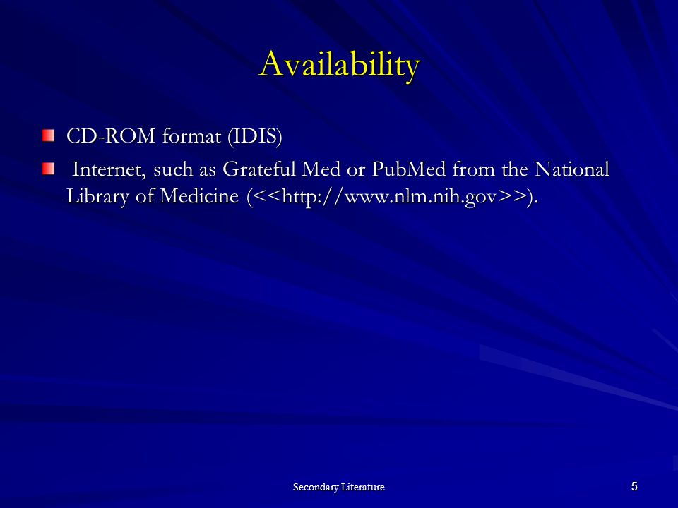 Secondary Literature 5 Availability CD-ROM format (IDIS) Internet, such as Grateful Med or PubMed from the National Library of Medicine ( >).