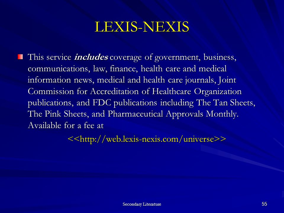 Secondary Literature 55 LEXIS-NEXIS This service includes coverage of government, business, communications, law, finance, health care and medical information news, medical and health care journals, Joint Commission for Accreditation of Healthcare Organization publications, and FDC publications including The Tan Sheets, The Pink Sheets, and Pharmaceutical Approvals Monthly.