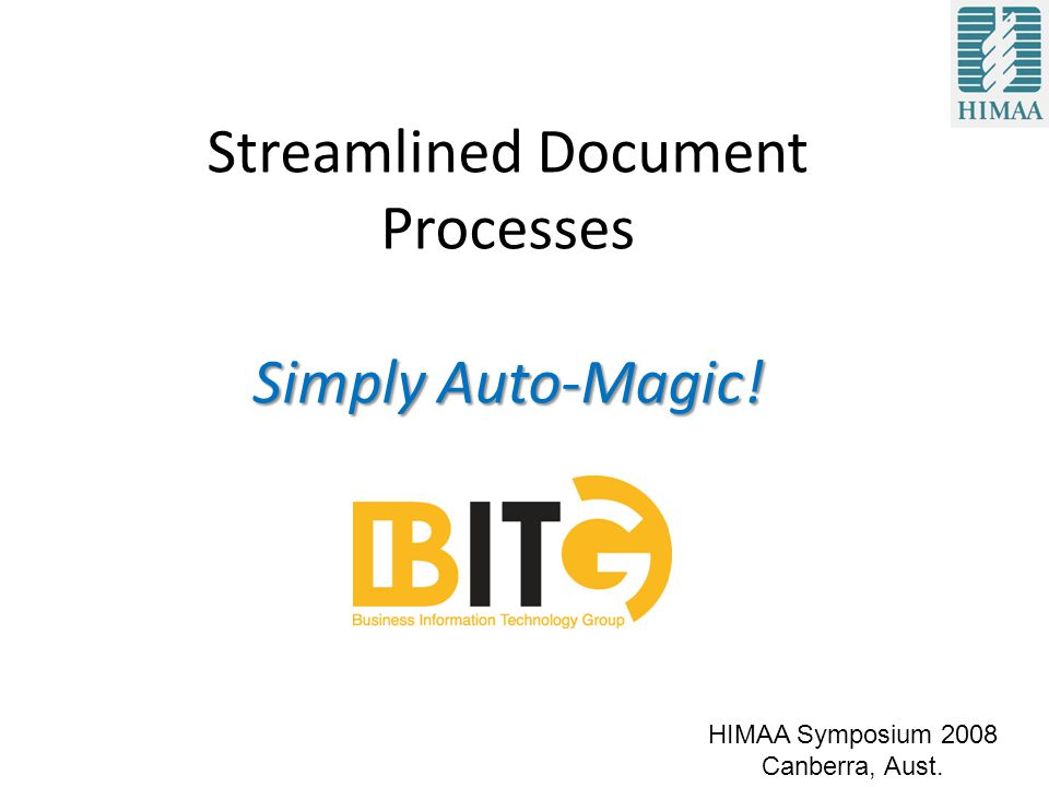 Simply Auto-Magic! Streamlined Document Processes Simply Auto-Magic! HIMAA Symposium 2008 Canberra, Aust.