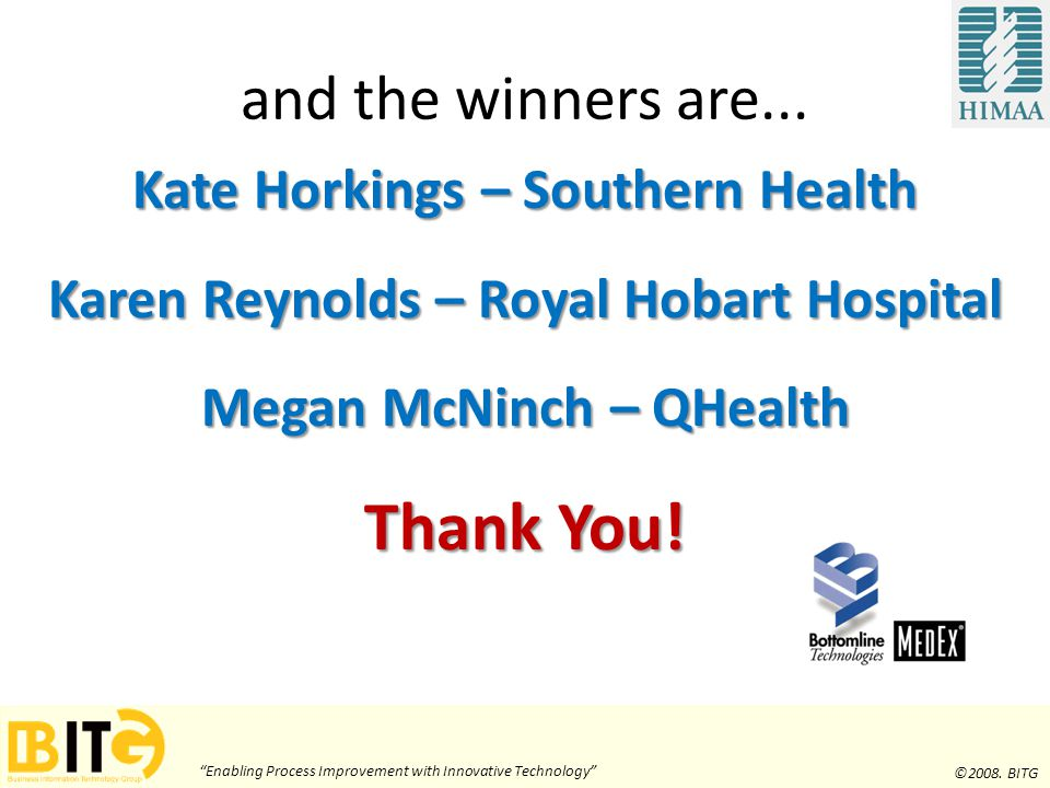 """Enabling Process Improvement with Innovative Technology"" ©2008. BITG and the winners are... Kate Horkings – Southern Health Karen Reynolds – Royal Ho"