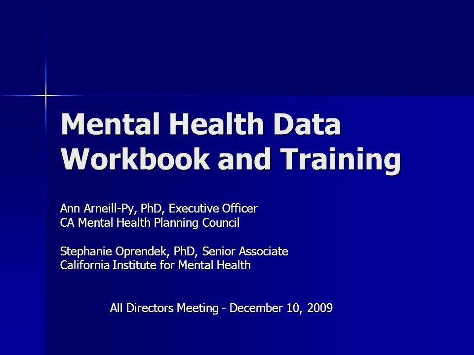 Mental Health Data Workbook and Training Ann Arneill-Py, PhD, Executive Officer CA Mental Health Planning Council Stephanie Oprendek, PhD, Senior Associate California Institute for Mental Health All Directors Meeting - December 10, 2009