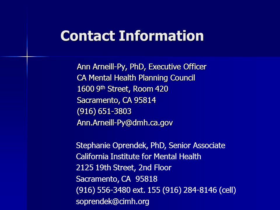 Contact Information Ann Arneill-Py, PhD, Executive Officer CA Mental Health Planning Council 1600 9 th Street, Room 420 Sacramento, CA 95814 (916) 651-3803 Ann.Arneill-Py@dmh.ca.gov Stephanie Oprendek, PhD, Senior Associate California Institute for Mental Health 2125 19th Street, 2nd Floor Sacramento, CA 95818 (916) 556-3480 ext.