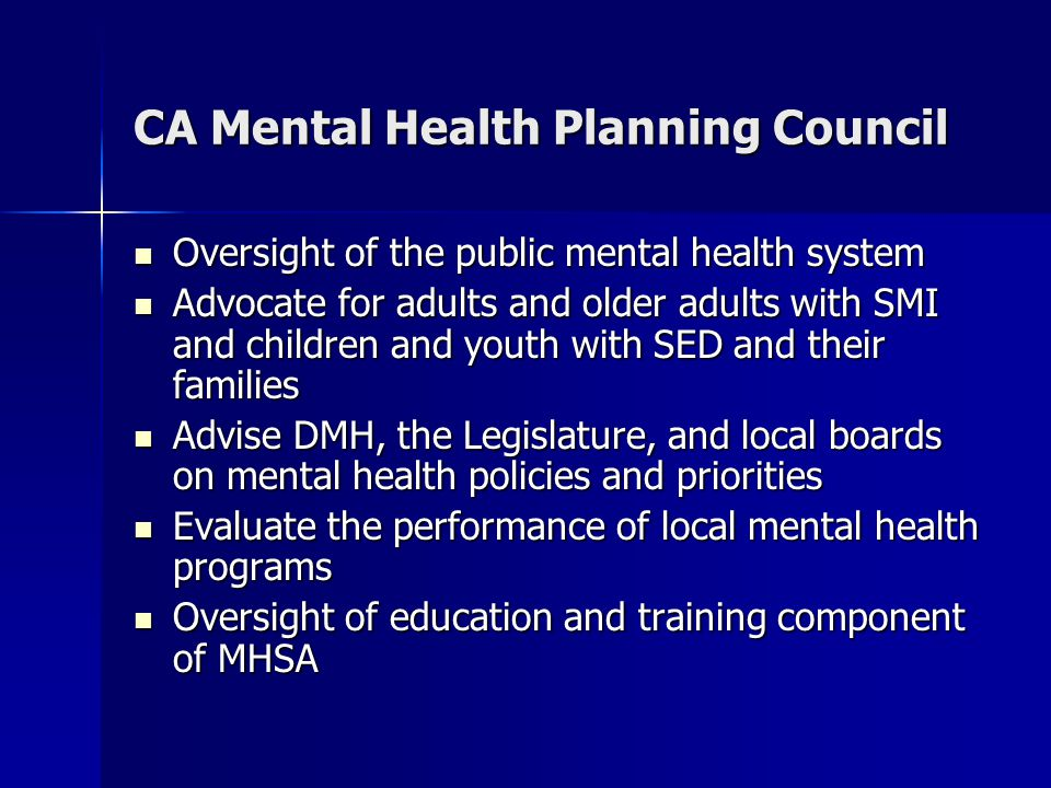 CA Mental Health Planning Council Oversight of the public mental health system Oversight of the public mental health system Advocate for adults and older adults with SMI and children and youth with SED and their families Advocate for adults and older adults with SMI and children and youth with SED and their families Advise DMH, the Legislature, and local boards on mental health policies and priorities Advise DMH, the Legislature, and local boards on mental health policies and priorities Evaluate the performance of local mental health programs Evaluate the performance of local mental health programs Oversight of education and training component of MHSA Oversight of education and training component of MHSA