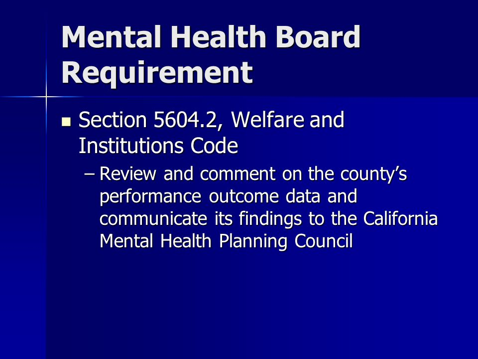Mental Health Board Requirement Section 5604.2, Welfare and Institutions Code Section 5604.2, Welfare and Institutions Code –Review and comment on the county's performance outcome data and communicate its findings to the California Mental Health Planning Council