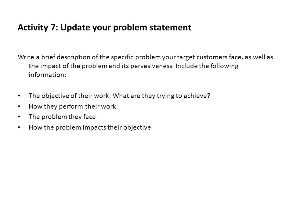 Activity 7: Update your problem statement Write a brief description of the specific problem your target customers face, as well as the impact of the p