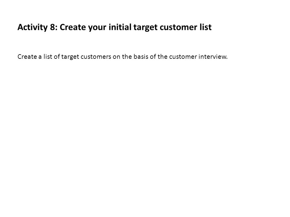 Activity 8: Create your initial target customer list Create a list of target customers on the basis of the customer interview.