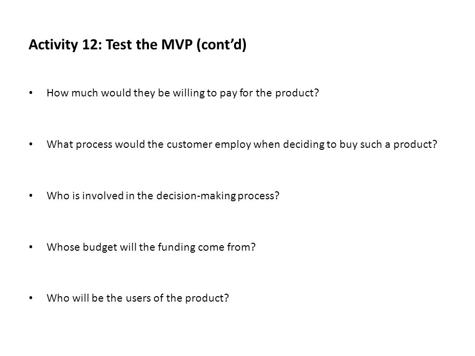 Activity 12: Test the MVP (cont'd) How much would they be willing to pay for the product? What process would the customer employ when deciding to buy
