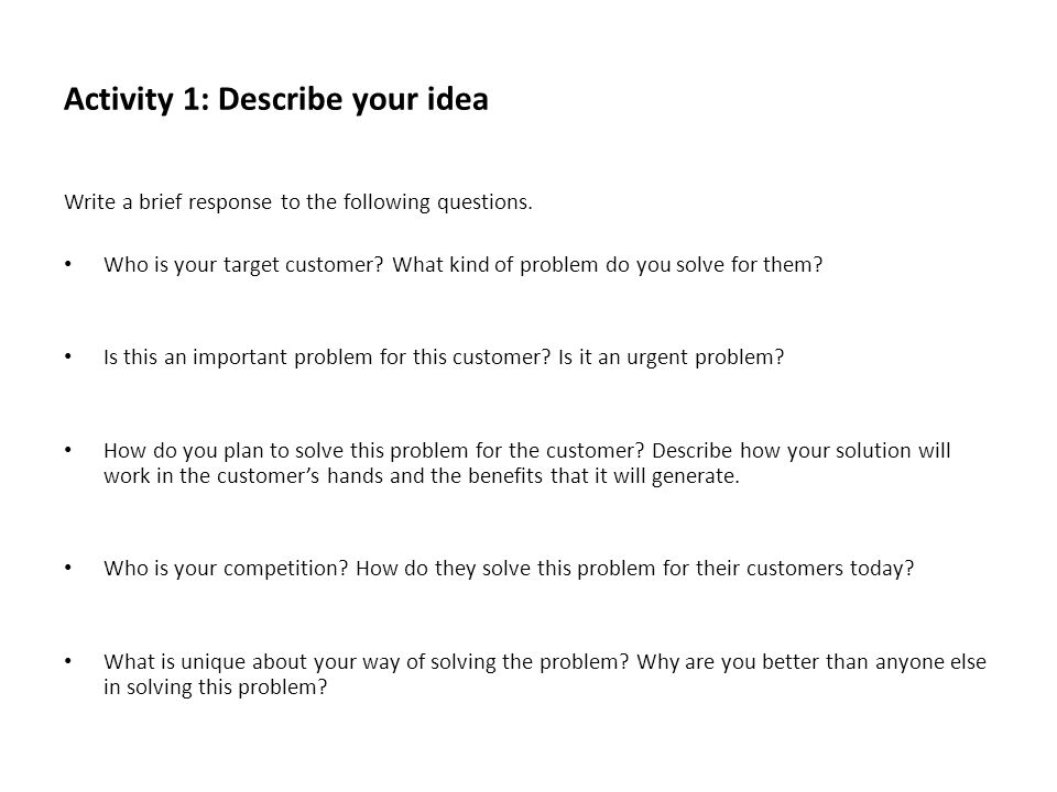 Activity 1: Describe your idea Write a brief response to the following questions. Who is your target customer? What kind of problem do you solve for t