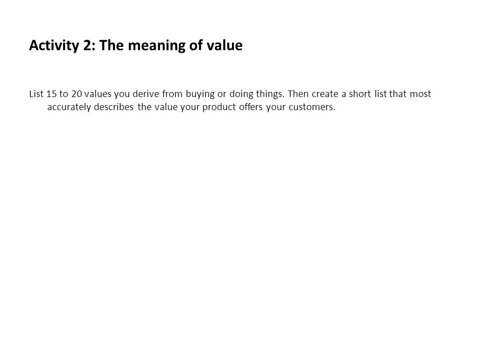 Activity 2: The meaning of value List 15 to 20 values you derive from buying or doing things. Then create a short list that most accurately describes