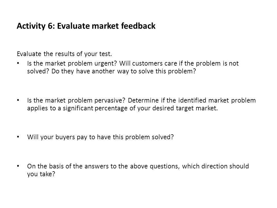 Activity 6: Evaluate market feedback Evaluate the results of your test. Is the market problem urgent? Will customers care if the problem is not solved