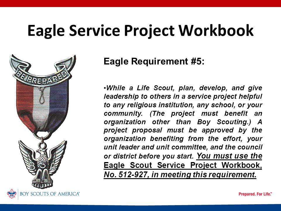 Eagle Service Project Workbook A Note From Our Sponsor: No council, district, unit, or individual has the authority to produce or require additional forms, or to add or change requirements, or to make any additions, deletions, or changes in the text, outlines, links, graphics, or other layout or informational elements of the workbook.