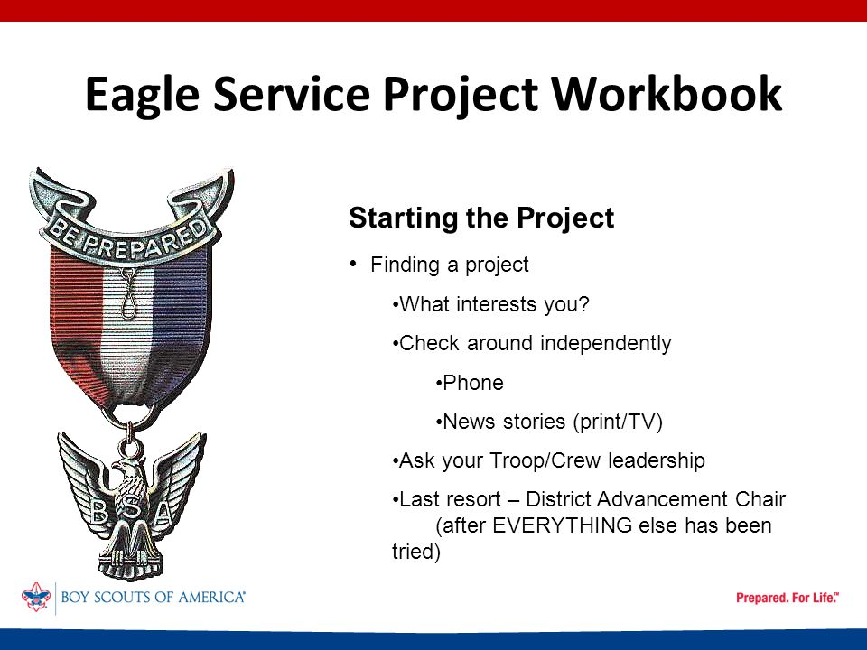 Eagle Service Project Workbook Project Guidelines The project must demonstrate your ability to: Lead Plan Delegate Prepare for the 'unexpected' No minimum time No maximum time DOES NOT have to involve money or construction Is unique to you (two Scouts cannot jointly do a Project)