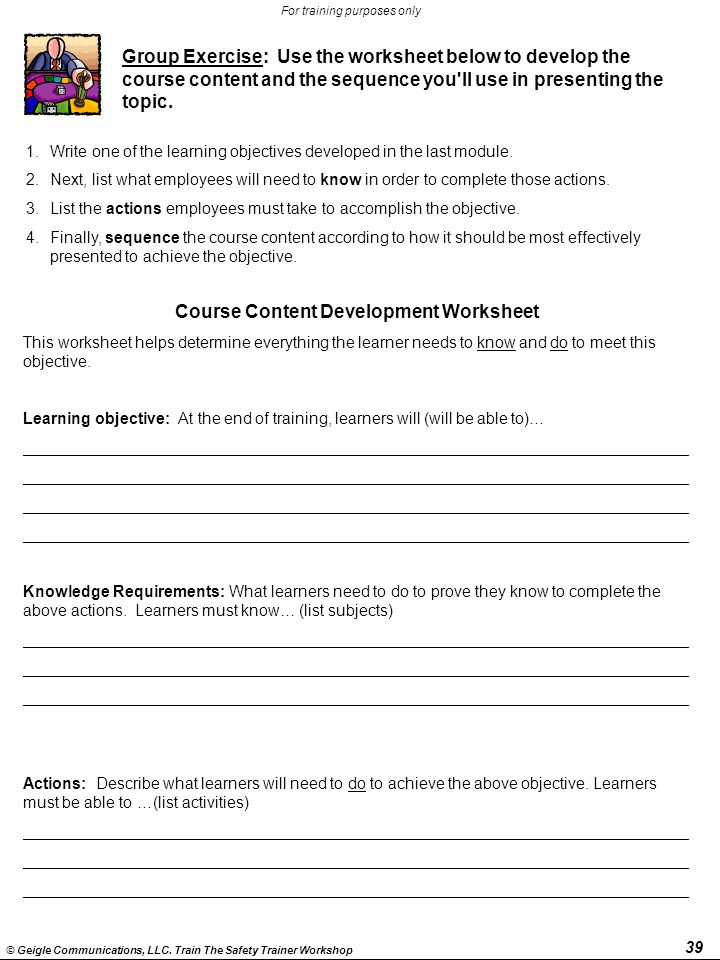 39 © Geigle Communications, LLC. Train The Safety Trainer Workshop For training purposes only Course Content Development Worksheet This worksheet help