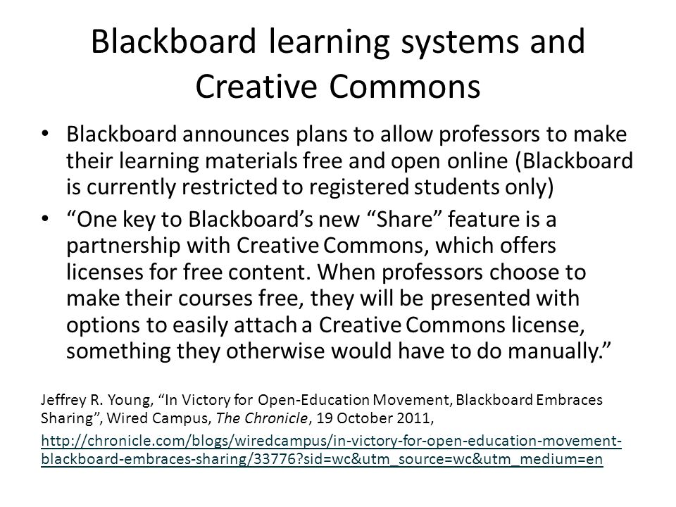 Blackboard learning systems and Creative Commons Blackboard announces plans to allow professors to make their learning materials free and open online (Blackboard is currently restricted to registered students only) One key to Blackboard's new Share feature is a partnership with Creative Commons, which offers licenses for free content.