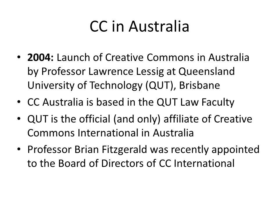 CC in Australia 2004: Launch of Creative Commons in Australia by Professor Lawrence Lessig at Queensland University of Technology (QUT), Brisbane CC Australia is based in the QUT Law Faculty QUT is the official (and only) affiliate of Creative Commons International in Australia Professor Brian Fitzgerald was recently appointed to the Board of Directors of CC International