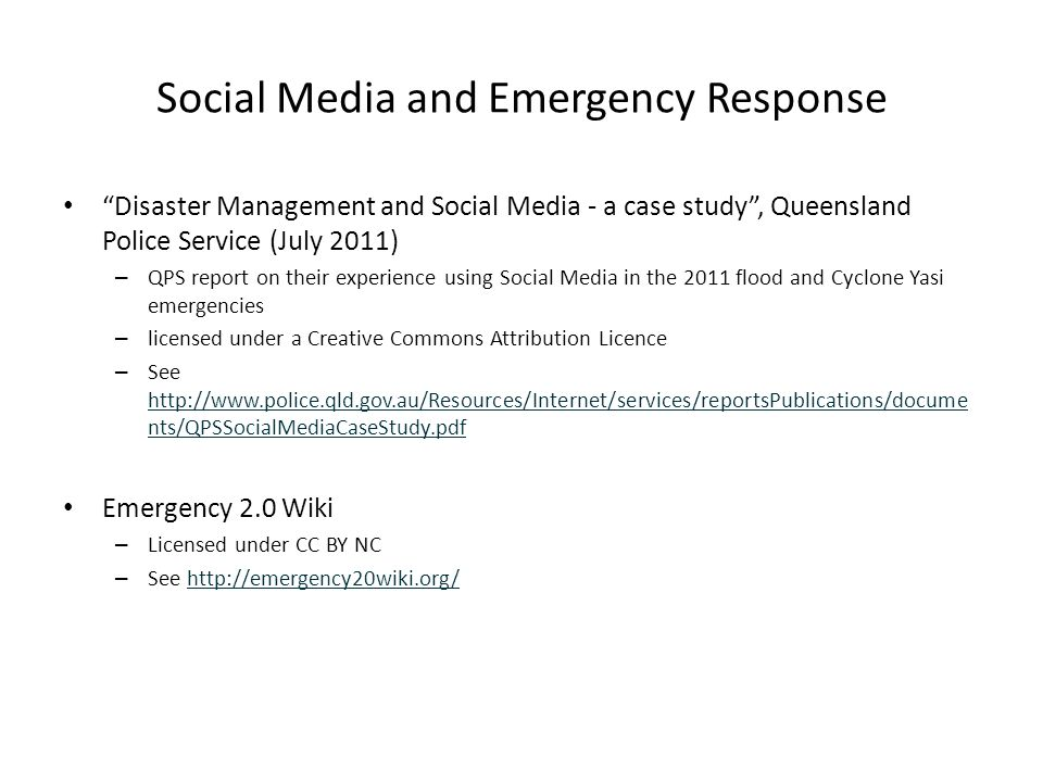 Social Media and Emergency Response Disaster Management and Social Media - a case study , Queensland Police Service (July 2011) – QPS report on their experience using Social Media in the 2011 flood and Cyclone Yasi emergencies – licensed under a Creative Commons Attribution Licence – See http://www.police.qld.gov.au/Resources/Internet/services/reportsPublications/docume nts/QPSSocialMediaCaseStudy.pdf http://www.police.qld.gov.au/Resources/Internet/services/reportsPublications/docume nts/QPSSocialMediaCaseStudy.pdf Emergency 2.0 Wiki – Licensed under CC BY NC – See http://emergency20wiki.org/http://emergency20wiki.org/