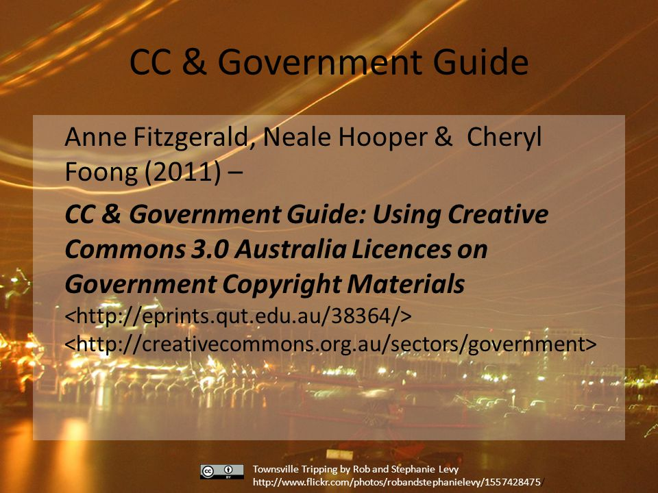 CC & Government Guide Anne Fitzgerald, Neale Hooper & Cheryl Foong (2011) – CC & Government Guide: Using Creative Commons 3.0 Australia Licences on Government Copyright Materials Townsville Tripping by Rob and Stephanie Levy http://www.flickr.com/photos/robandstephanielevy/1557428475/