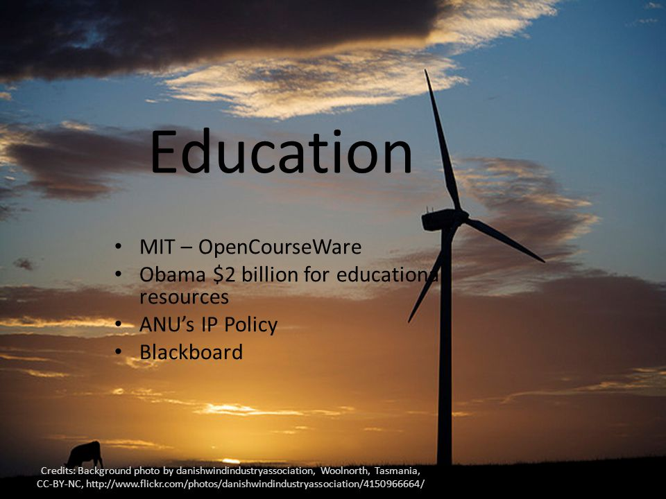 Education MIT – OpenCourseWare Obama $2 billion for educational resources ANU's IP Policy Blackboard Credits: Background photo by danishwindindustryassociation, Woolnorth, Tasmania, CC-BY-NC, http://www.flickr.com/photos/danishwindindustryassociation/4150966664/