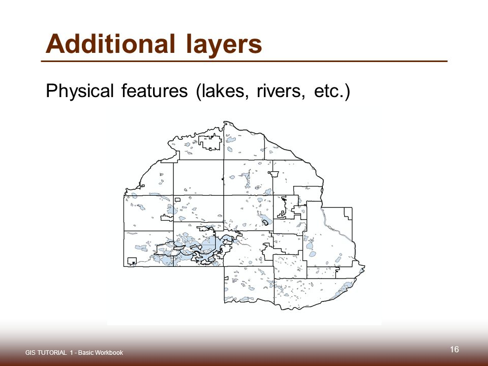 Additional layers Physical features (lakes, rivers, etc.) 16 GIS TUTORIAL 1 - Basic Workbook