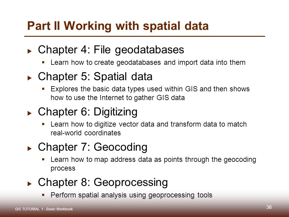 Part II Working with spatial data  Chapter 4: File geodatabases  Learn how to create geodatabases and import data into them  Chapter 5: Spatial data  Explores the basic data types used within GIS and then shows how to use the Internet to gather GIS data  Chapter 6: Digitizing  Learn how to digitize vector data and transform data to match real-world coordinates  Chapter 7: Geocoding  Learn how to map address data as points through the geocoding process  Chapter 8: Geoprocessing  Perform spatial analysis using geoprocessing tools 36 GIS TUTORIAL 1 - Basic Workbook