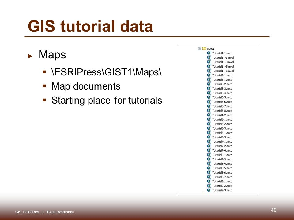 GIS tutorial data  Maps  \ESRIPress\GIST1\Maps\  Map documents  Starting place for tutorials 40 GIS TUTORIAL 1 - Basic Workbook
