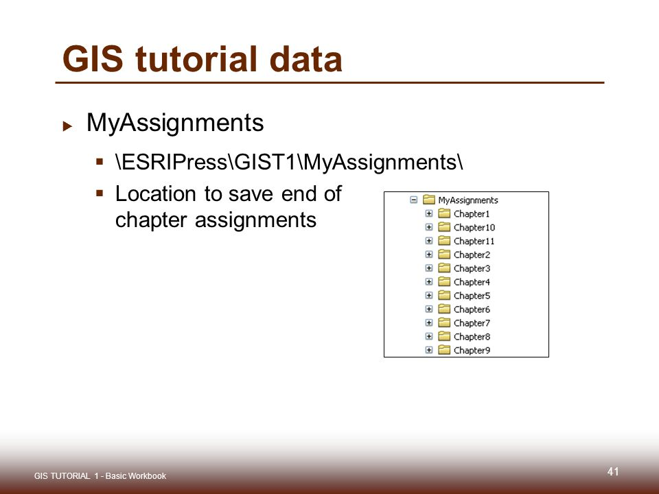 GIS tutorial data  MyAssignments  \ESRIPress\GIST1\MyAssignments\  Location to save end of chapter assignments 41 GIS TUTORIAL 1 - Basic Workbook