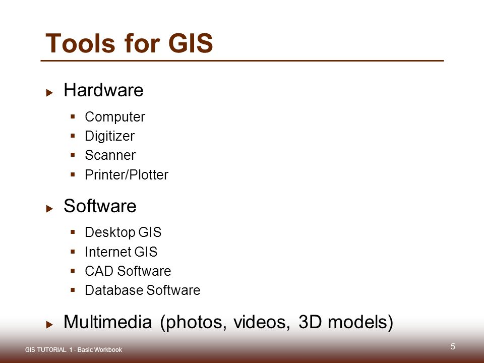 Tools for GIS  Hardware  Computer  Digitizer  Scanner  Printer/Plotter  Software  Desktop GIS  Internet GIS  CAD Software  Database Software  Multimedia (photos, videos, 3D models) 5 GIS TUTORIAL 1 - Basic Workbook