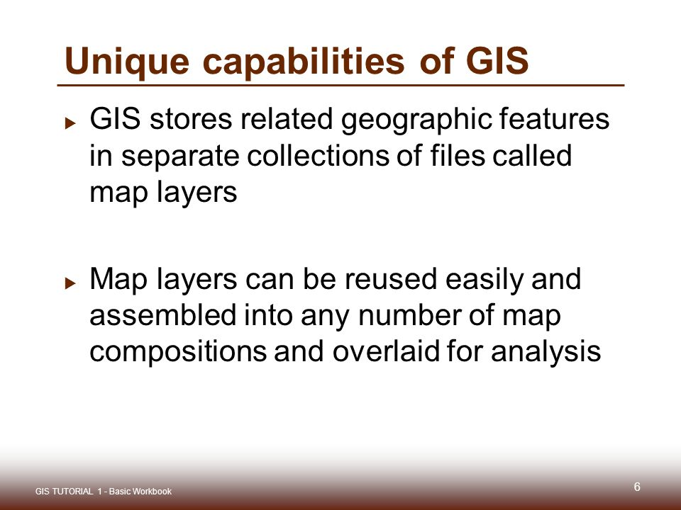 Unique capabilities of GIS  GIS stores related geographic features in separate collections of files called map layers  Map layers can be reused easily and assembled into any number of map compositions and overlaid for analysis 6 GIS TUTORIAL 1 - Basic Workbook