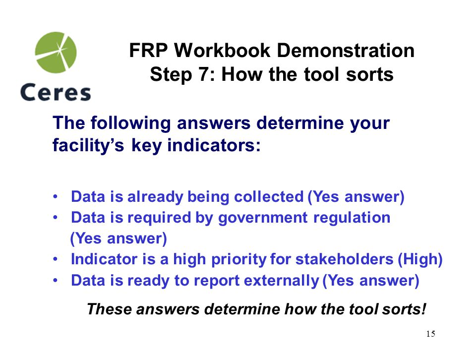 15 FRP Workbook Demonstration Step 7: How the tool sorts The following answers determine your facility's key indicators: Data is already being collected (Yes answer) Data is required by government regulation (Yes answer) Indicator is a high priority for stakeholders (High) Data is ready to report externally (Yes answer) These answers determine how the tool sorts!