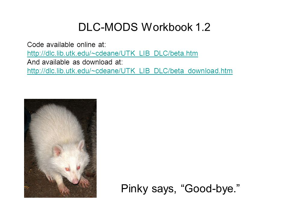 DLC-MODS Workbook 1.2 Pinky says, Good-bye. Code available online at: http://dlc.lib.utk.edu/~cdeane/UTK_LIB_DLC/beta.htm http://dlc.lib.utk.edu/~cdeane/UTK_LIB_DLC/beta.htm And available as download at: http://dlc.lib.utk.edu/~cdeane/UTK_LIB_DLC/beta_download.htm http://dlc.lib.utk.edu/~cdeane/UTK_LIB_DLC/beta_download.htm