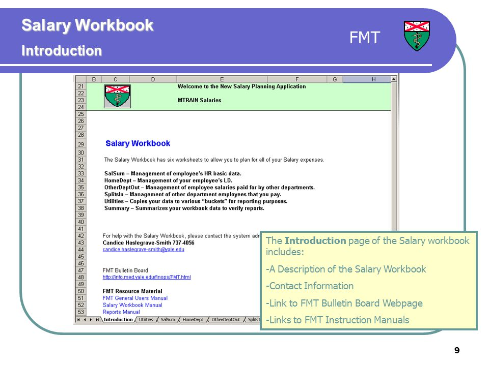 9 The Introduction page of the Salary workbook includes: -A Description of the Salary Workbook -Contact Information -Link to FMT Bulletin Board Webpage -Links to FMT Instruction Manuals Salary Workbook Introduction FMT