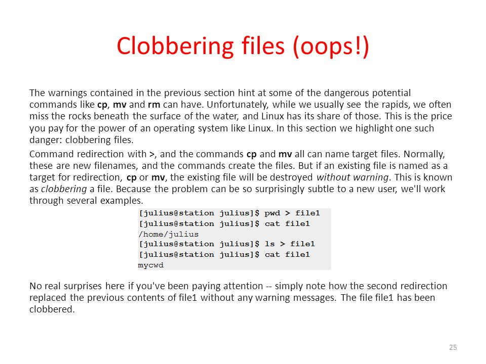 Clobbering files (oops!) The warnings contained in the previous section hint at some of the dangerous potential commands like cp, mv and rm can have.